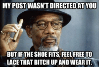 if the shoe fits: MY POST WASNTDIRECTEDAT YOU  BUT IF THE SHOE FITS FEELFREE TO  LACE THAT BITCHUP AND WEARIT.