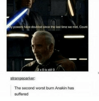 Memes, 🤖, and Orbital: My powers have doubled since the last time we met, Count  2 x 0 is still 0  strangeparker:  The second worst burn Anakin has  suffered Anakin has been burnt on Mustafar, Endor, and while orbiting Coruscant... interesting 😂