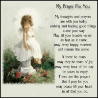 thoughts and prayers: My Prayer For You  My thoughts and prayers  are with you today  wishing and hoping good things  Come your way  May all your trouble vanish  as fast as it came  may every happy moment  still remain the same  If there be tears,  may they be tears of joy  may every hour of the day  be yours to enjoy  These are the prayers  that I pray for you  may peace fill your heart  in all that you do.
