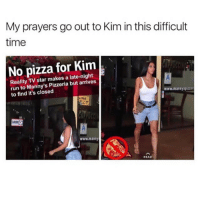 makes me so angery: My prayers go out to Kim in this difficult  time  No pizza for Kim  Reality TV star makes a late-night  run to Manny's Pizzeria but arrives  to find it's closed  www.mannyspizzer  www.manay  READ makes me so angery