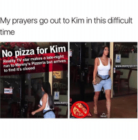 I feel Kim's pain @kardashiianreact: My prayers go out to Kim in this difficult  time  No pizza for Kim  Reality TV star makes a late-night  run to Manny's Pizzeria but arrives  to find it's closed  www.mannyspizzer  AILE  CLOSED  www.manny  READ I feel Kim's pain @kardashiianreact
