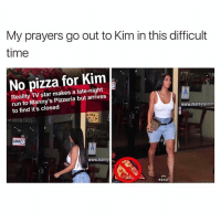 Funny, Meme, and Memes: My prayers go out to Kim in this difficult  time  No pizza for Kim  Reality TV star makes a late-night  run to Manny's Pizzeria but arrives  to find it's closed  www.mannyspizze  CLOSED  www.manny  READ the 1 kardashian meme page is @kardashiianreact 😂 follow them for more funny kardashian memes @kardashiianreact 🍃🌺 @kardashiianreact 🌺🍃 @kardashiianreact 🍃🌺