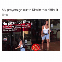 Funny, Meme, and Memes: My prayers go out to Kim in this difficult  time  No pizza for Kim  Reality TV star makes a late-night  run to Manny's Pizzeria but arrives  to find it's closed  www.mannyspizzer  SMILE  CLOSED  www.manny  READ the 1 kardashian meme page is @kardashiianreact 😂 follow them for more funny kardashian memes @kardashiianreact 🍃🌺 @kardashiianreact 🌺🍃 @kardashiianreact 🍃🌺