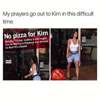 Pizza, Run, and Star: My prayers go out to Kim in this difficult  time  No pizza for Kim  Reality TV star makes a late-night  run to Manny's Pizzeria but arrives  to find it's closed  www.mannyspizzer  www.mann)y  READ 😂😂😂😂😂