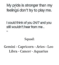 Squad, Aquarius, and Aries: My pride is stronger than my  feelings don't try to play me.  I could think of you 24/7 and you  still wouldn't hear from me  Squad:  Gemini -  Capricorn -Aries Leo  Libra - Cancer - Aquarius