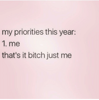 Bitch, Love, and Girl Memes: my priorities this year:  1. me  that's it bitch just me 😁💯🙌🏽💋 @themrsqueenbee follow my love @themrsqueenbee 👑🐝 @themrsqueenbee