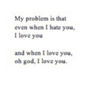 https://iglovequotes.net/: My problem is that  even when I hate you  I love you  and when I love you  oh god, I love you https://iglovequotes.net/