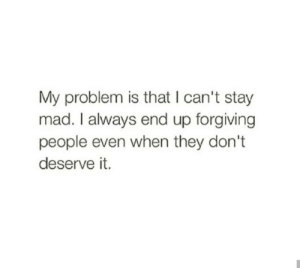 Stay Mad: My problem is that I can't stay  mad. I always end up forgiving  people even when they don't  deserve it.