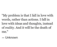 """Fall, Love, and Death: """"My problem is that I fall in love with  words, rather than actions. I fall in  love with ideas and thoughts, instead  of reality. And it will be the death of  me.  23  -Unknown"""