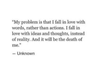 """Fall, Love, and Death: """"My problem is that I fall in love with  words, rather than actions. I fall in  love with ideas and thoughts, instead  of reality. And it will be the death of  9  me.  Unknown"""