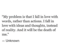 Fall, Love, and Death: My problem is that I fall in love with  words, rather than actions. I fall in  love with ideas and thoughts, instead  of reality. And it will be the death of  me.  Unknown