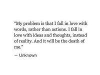 """Fall, Love, and Death: """"My problem is that I fall in love with  words, rather than actions. I fall in  love with ideas and thoughts, instead  of reality. And it will be the death of  me.  03  - Unknown"""