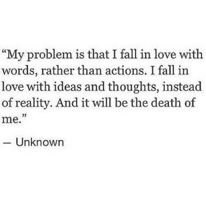 "https://iglovequotes.net/: ""My problem is that I fall in love with  words, rather than actions. I fall in  love with ideas and thoughts, instead  of reality. And it will be the death of  me.""  Unknown https://iglovequotes.net/"