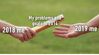 9gag, Goals, and Memes: My problem  s and  goals in 2014  2018 me  2019 me And all those accumulated ones from 2015-2018⠀ newyearsameme 2019 9gag