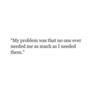 "One, Them, and Problem: ""My problem was that no one ever  needed me as much as I needed  them.""  95"
