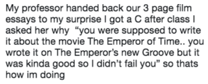 "emperor: My professor handed back our 3 page film  essays to my surprise I got a C after class l  asked her why ""you were supposed to write  it about the movie The Emperor of Time.. you  wrote it on The Emperor's new Groove but it  was kinda good so I didn't fail you"" so thats  how im doing"