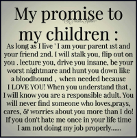 My promise to my children...  via A Parent's Humor: My promise to  my children  As long as I live I am your parent 1st and  your friend 2nd. I will stalk you, flip out on  you lecture you, drive you insane, be your  worst nightmare and hunt you down like  a bloodhound, when needed because  I LOVE YOU! When you understand that,  I will know you are a responsible adult. You  will never find someone who loves,prays,  cares, & worries about you more than I do!  If you don't hate me once in your life time  I am not doing my job properly...... My promise to my children...  via A Parent's Humor