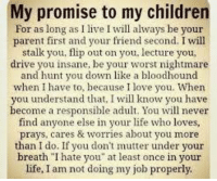 """Worst Nightmares: My promise to my children  For as long as I live I will always be your  parent first and your friend second. I will  stalk you, flip out on you, lecture you,  drive you insane, be your worst nightmare  and hunt you down like a bloodhound  when I have to, because I love you. When  you understand that, I will know you have  become a responsible adult. You will never  find anyone else in your life who loves,  prays, cares & worries about you more  than I do. If you don't mutter under your  breath """"I hate you"""" at least once in your  life, I am not doing my job properly."""