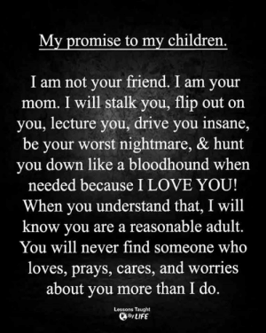 Children, Life, and Love: My promise to my children.  I am not your friend. I am your  mom. I will stalk you, flip out on  you, lecture you, drive you insane,  be your worst nightmare, & hunt  you down like a bloodhound when  needed because I LOVE YOU!  When you understand that, I will  know you are a reasonable adult.  You will never find someone who  loves, prays, cares, and worries  about you more than I do.  Lessons Taught  By LIFE <3