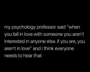 """Fall, Love, and Psychology: my psychology professor said """"when  you fall in love with someone you aren't  interested in anyone else. if you are, you  aren't in love"""" and i think everyone  needs to hear that"""