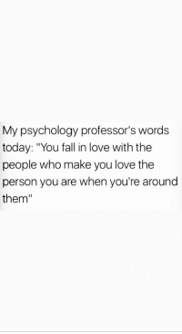 "in love: My psychology professor's words  today: ""You fall in love with the  people who make you love the  person you are when you're around  them"""