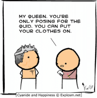 Clothes, Memes, and Queen: MY QUEEN. YOU'RE  ONLY POSING FOR THE  GUID. YOU CAN PUT  YOUR CLOTHES ON  Cyanide and Happiness O Explosm.net By Kris. Tag the most handsome lady you know!!