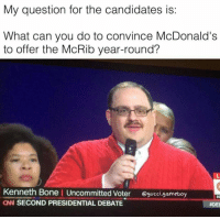 My question for the candidates is:  What can you do to convince McDonald's  to offer the McRib year-round?  Kenneth Bone I Uncommitted voter  gucci gameboy  CN SECOND PRESIDENTIAL DEBATE  aDEE This really should have been asked.