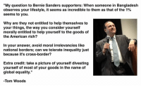 """Bernie Sanders, Memes, and American: """"My question to Bernie Sanders supporters: When someone in Bangladesh  observes your lifestyle, it seems as incredible to them as that of the 1%  seems to you.  Why are they not entitled to help themselves to  your things, the way you consider yourself  morally entitled to help yourself to the goods of  the American rich?  In your answer, avoid moral irrelevancies like  national borders; can we tolerate inequality just  because it's cross-border?  Extra credit: take a picture of yourself divesting  yourself of most of your goods in the name of  global equality.""""  -Tom Woods"""