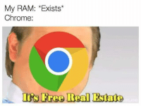 Real Estate: My RAM: *Exists  Chrome:  I's Free Real Estate