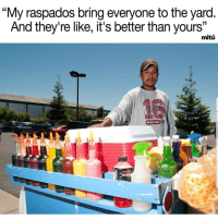 "Latinos, Memes, and Montana: ""My raspados bring everyone to the yard  And they're like, it's better than yours  mitu  MONTANA Lmaoo 😁😁😁😂😂 🔥 Follow Us 👉 @latinoswithattitude 🔥 latinosbelike latinasbelike latinoproblems mexicansbelike mexican mexicanproblems hispanicsbelike hispanic hispanicproblems latina latinas latino latinos hispanicsbelike Picture by - @wearemitu"
