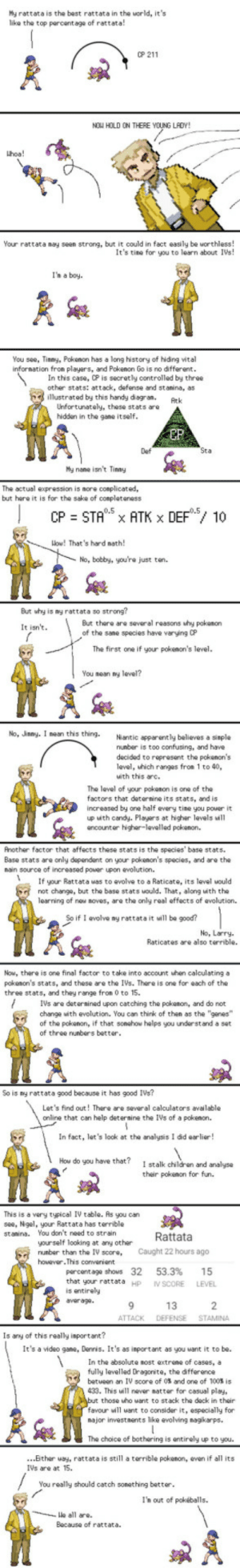 "Professor Oak explains IVs in Go: My rattata is the best rattata in the world, its  like the top parcentage of rattata!  0P 211  NOW HOLD ON THERE YOUNG LAOY!  hoa!  Your rattata may seen strong, but it could in fact easily be worthless!  It's tine for you to learn about IVs!  I'h a boy  You see, Tinmy, Pokenon has a long history of hiding vital  infornation fron players, and Pokenon Go is no different  In this case, CP is secretly controlled by three  other stats: attack, defense and stanina, as  illustrated by this handy diegran.Atk  Unfortunately, these stats aro  hidden in the gane  itself  EP  Def  My nane isnt Tiny  The actual expression is nore conplicated,  but hare it is for the sake of conpleteness  Wow! That's hard nath  No, bobby, you're just ton.  But why is ny rattata so strong?  But there are several reasons why pokenon  of the sane species have varying CP  It isn't  The first one if your pokenon's level.  You nean y  No, Jnmy. I nean this thing. Niantic apparently believes a  nunber is too confusing, and have  decided to reprosent the pokenon's  level, hich ranges from 1 to 40,  uith this arc.  The leval of your pokanon is one of the  factors that deternine its stats, and is  increased by one half every tine you power it  up with candy. Playars at higher levels will  ancounter higher-levelled pokenon.  Another factor that affects these stats is the species' base stats  Base stats are only dependent on your pokenon's species, and are the  nain source of increased power upon evolution.  Ifyu Rattata uas to avolve to a Raticate, its level would  not change, but the base stats would. That, along with the  learning of new noves, are the only real effects of evolution.  So if 1 evolve ny rattata it will be good?  No, Larry  Raticates are also terrible.  Now, there is one final factor to take into account uhen calculating a  pokenon's stats, and these are the IVs. There is one for each of the  three stats, and they range fron 0 to 15.  IVs are detersined upon catching the pokenon, and do not  changa with evolution. You can think of then as the ""gones  of the pokonon, if that sonahow helps you underst and a set  of three nunbers better  So is my rattata good because it has good IVs?  Let's find out! There are several calculators available  online that can help deteraine the IVs of a pokenon.  In fact, let's look at the analysis I did earlier!  Hou do you have that?  I stalk childran and analyse  their pokenon for fun.  s is a very typical IV table. As  see, Ngel, your Rattata has terrible  stanina. You don't need to strain  you can  Rattata  yourself looking at any other  number than the IV score, Caught 22 hours ago  however.This converient  percentage shows 32  that your rattata Hp  is entirely  average  53.3%  IV SCORE  LEVEL  13  ATTACK DEFENSE STAMINA  Is any of this really isportant?  It's a video gane, Dennis. It's as inportant as you want it to be.  In the absolute nost extrene of cases, a  fully levelled Dragonite, the difference  betueen an IV score of 0%and one of 100% is  33. This ill nover natter for casual play,  those uho want to stack the deck in their  favour wll uant to consider it, especially for  najor investments like evolving nagikarps.  The choice of bothering is entirely up to you.  ...Bther uay, rattata is still a terrible pokenon, even if all its  IVs are at 15.  You really should catch sonething better  I'n out of pokéballs.  le all are.  Because of rattata Professor Oak explains IVs in Go"