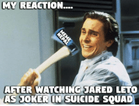 Why not so serious ?  [[Patrick Bateman axing Paul Allen in American Psycho is used as meme ]]: MY REACTION...  AFTER WATCHING JARED LETO  AS JOKER IN SUICIDE SQUAD Why not so serious ?  [[Patrick Bateman axing Paul Allen in American Psycho is used as meme ]]