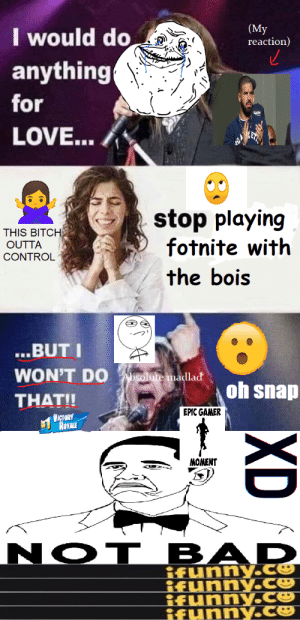Bad, Bitch, and Love: (My  reaction)  I would do  anything  for  LOVE...  stop playing  fotnite with  THIS BITCH  OUTTA  CONTROL  the bois  ...BUTI  WON'T DO  Absolute madlad  oh snap  THAT!!  EPIC GAMER  VICTORY  ROVALE  NOT BAD  ifunny.Ce  ifunnyce  ifunny.ce  ifynny.ce  XD FOTNITE