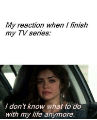 Funny, Life, and Knowing: My reaction when finish  my TV series.  don't know what to do  with my life anymore.