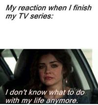 Life, Tv Series, and Series: My reaction when I finish  my TV series:  I don't know what to do  with my life anymore.