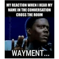 the room: MY REACTION WHEN IHEAR MY  NAME IN THE CONVERSATION  CROSS THE ROOM  WAYMENT