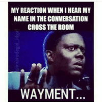the room: MY REACTION WHEN IHEAR MY  NAME IN THECONVERSATION  CROSS THE ROOM  WAYMENT