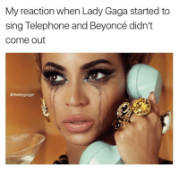 Memes, 🤖, and Gaga: My reaction when Lady Gaga started to  sing Telephone and Beyoncé didn't  come out  @thedryginger The amount of excitement and screaming that came out of me was filled with sadness. Gaga KILLED it tho ❤❤❤❤