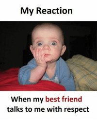 reaction: My Reaction  When my best friend  talks to me with respect