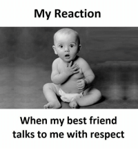 Reaction Memes: My Reaction  When my best friend  talks to me with respect