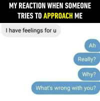 I doubt your taste... https://9gag.com/gag/anjEzeV/sc/funny?ref=fbsc: MY REACTION WHEN SOMEONE  TRIES TO APPROACH ME  I have feelings for u  Ah  Really?  Why?  What's wrong with you? I doubt your taste... https://9gag.com/gag/anjEzeV/sc/funny?ref=fbsc