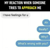 Hmmm... I doubt your taste. Follow @9gag for more relationship memes. 9gag relationship crush: MY REACTION WHEN SOMEONE  TRIES TO APPROACH ME  I have feelings for u  Ah  Really?  Why?  What's wrong with you? Hmmm... I doubt your taste. Follow @9gag for more relationship memes. 9gag relationship crush