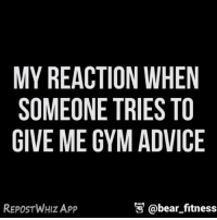 Oh, you have gym advice for me?: MY REACTION WHEN  SOMEONE TRIES TO  GIVE ME GYM ADVICE  REPOST WHIZ App  @bear fitness Oh, you have gym advice for me?