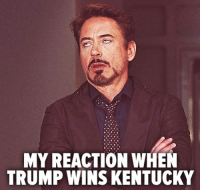 Pretty much: MY REACTION WHEN  TRUMP WINS KENTUCKY Pretty much