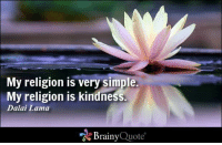 """Memes, Dalai Lama, and 🤖: My religion is very simple.  My religion is kindness.  Dalai Lama  """"N Brainy  Quote My religion is very simple. My religion is kindness. - Dalai Lama https://www.brainyquote.com/quotes/quotes/d/dalailama108820.html #brainyquote #QOTD #religion #kindness #flower"""