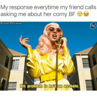 Memes, Squad, and Gorgeous: My response everytime my friend calls  asking me about her corny BF  @Just ICIOus  His problem hes an asshole. Check out this gorgeous uniquely talented singer I'm in love w-her songs & voice 😍😍. @kaliuchis @kaliuchis @kaliuchis For Hot 🔥Memes Fo👣ow... @just2vicious @just2vicious @just2vicious FOLLOW our Team Page 👉 @quotekillahs👈... Fo👣ow the 👇🏽👇🏽Squad @terryderon 💑 @ogboombostic 👑 @beachgirltilidi_👙 @tales4dahood @just2vicious 💁🏽___ kaliuchis just2vicious quotekillahs realove love lovelife dating relationships message nolie wordstoliveby truestory trust respect realtalk imjustsaying facts truelove thatpart accurate reallytho truthbetold loyalty straightup factsonly worstfeeling lonely trustissues breakups lovingyou