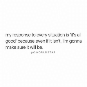 Good, Hope, and Hood: my response to every situation is it's all  good because even if it isn't, i'm gonna  make sure it will be  aOWORLDSTAR Gotta Always Think Positive.... 🙏 #Hope [via QWorldstar]