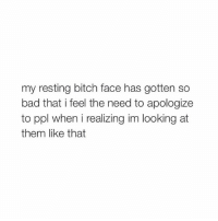 Bad, Bitch, and Happy: my resting bitch face has gotten so  bad that i feel the need to apologize  to ppl when i realizing im looking at  them like that @hoenest got her account back i am happy