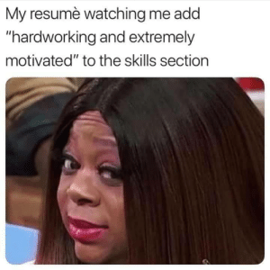 "motivated: My resumè watching me add  ""hardworking and extremely  motivated"" to the skills section"