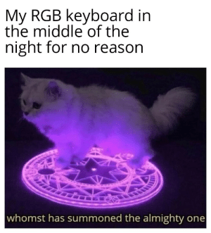 Every fucking time: My RGB keyboard in  the middle of the  night for no reason  whomst has summoned the almighty one Every fucking time